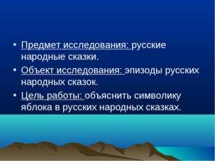 Предмет исследования: русские народные сказки. Объект исследования: эпизоды р