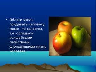 Яблоки могли придавать человеку какие –то качества, т.е. обладали волшебными