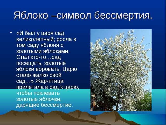 Яблоко –символ бессмертия. «И был у царя сад великолепный; росла в том саду я...