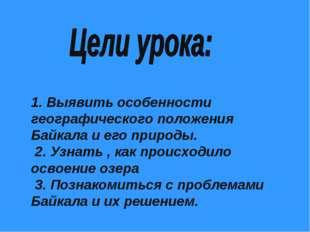 1. Выявить особенности географического положения Байкала и его природы. 2. Уз