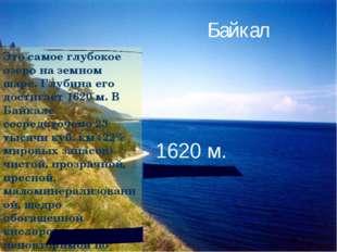Это самое глубокое озеро на земном шаре. Глубина его достигает 1620 м. В Байк