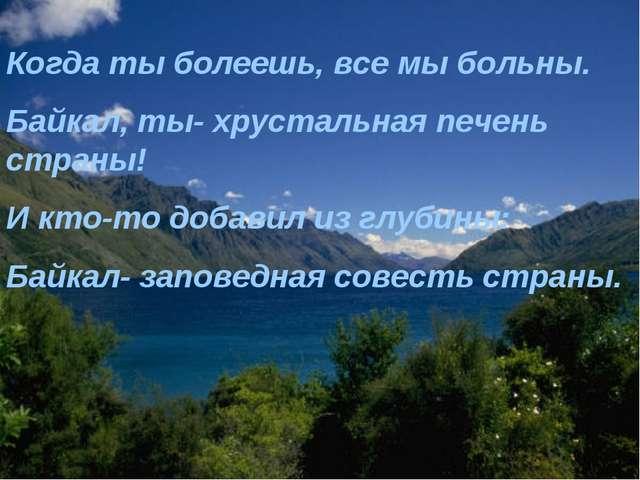 Когда ты болеешь, все мы больны. Байкал, ты- хрустальная печень страны! И кто...