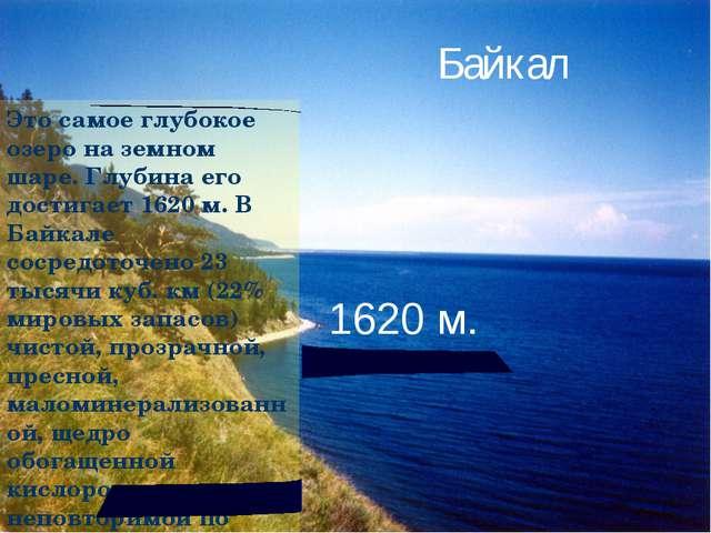 Это самое глубокое озеро на земном шаре. Глубина его достигает 1620 м. В Байк...