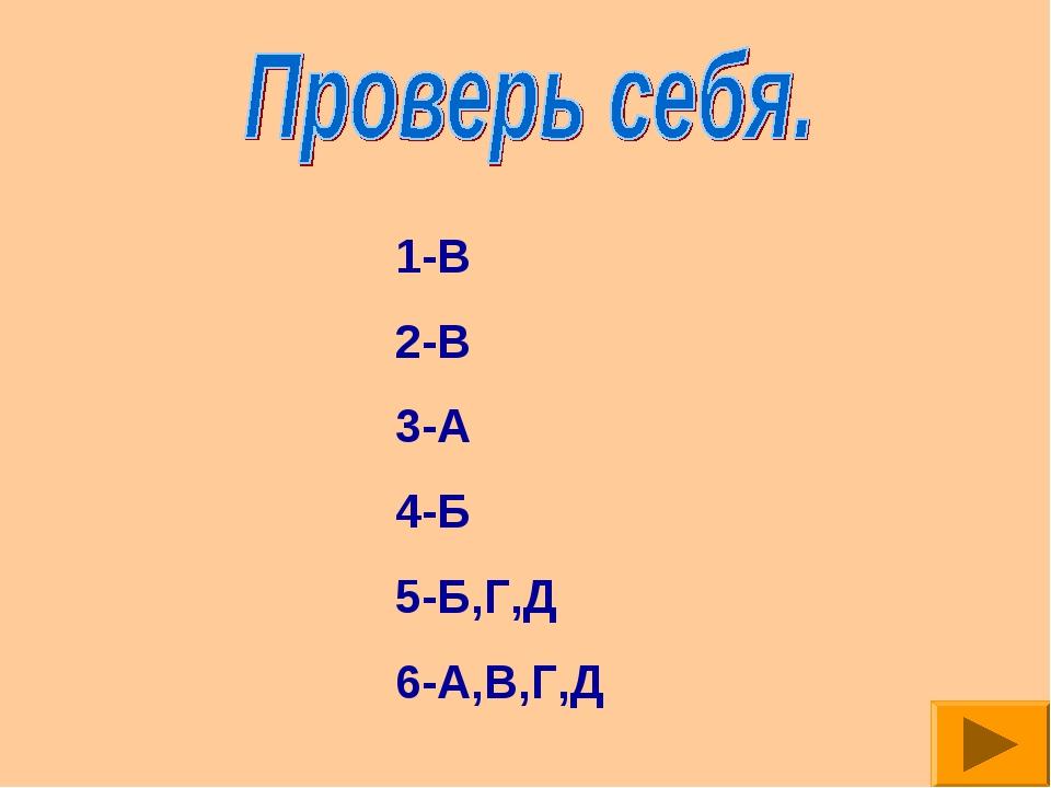 1-В 2-В 3-А 4-Б 5-Б,Г,Д 6-А,В,Г,Д