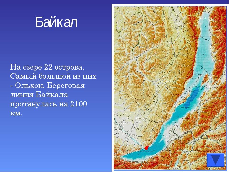 На озере 22 острова. Самый большой из них - Ольхон. Береговая линия Байкала п...
