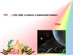 УРА _ – и бог неба, и планета, и химический элемент. УРАН