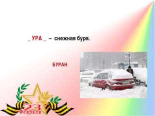 БУРАН _ УРА _ – снежная буря.