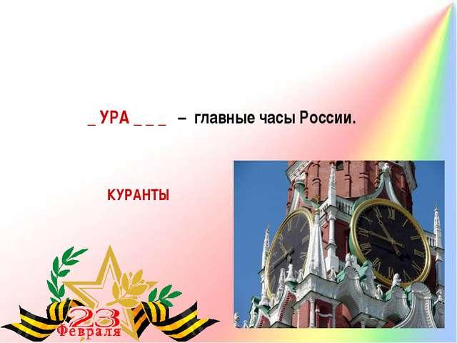 _ УРА _ _ _ – главные часы России. КУРАНТЫ