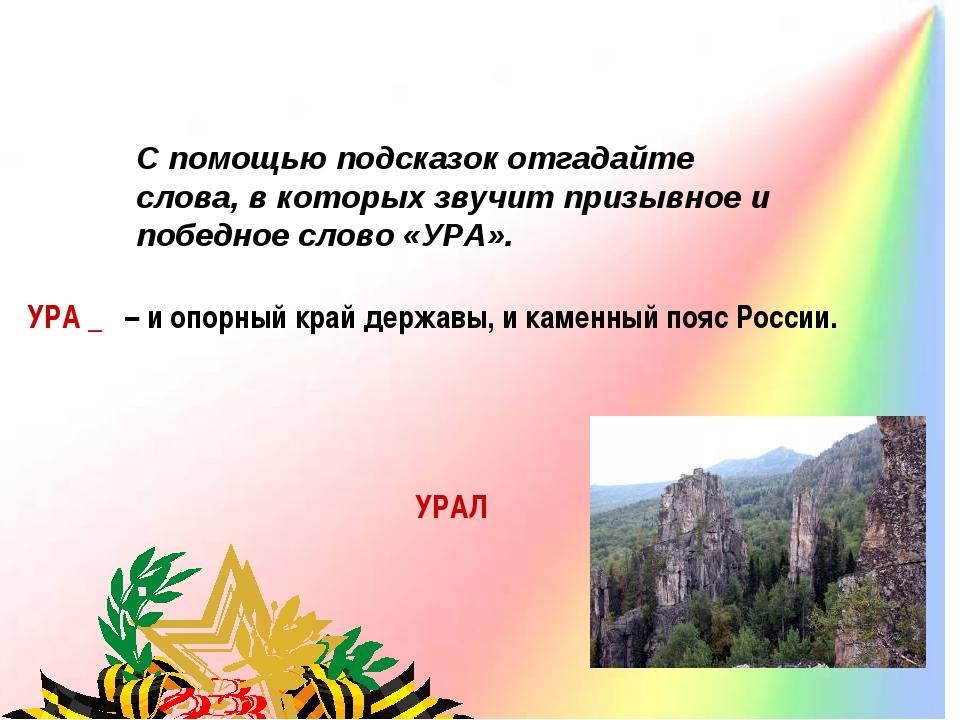 УРА _ – и опорный край державы, и каменный пояс России. УРАЛ С помощью под...