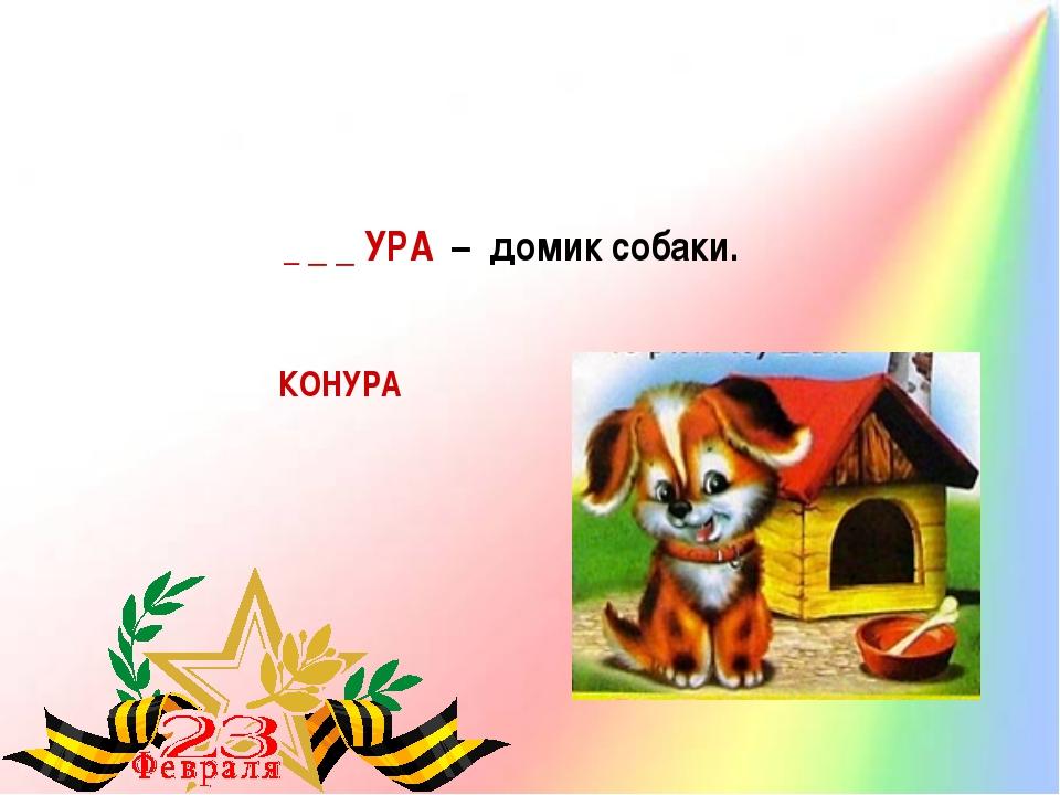_ _ _ УРА – домик собаки. КОНУРА