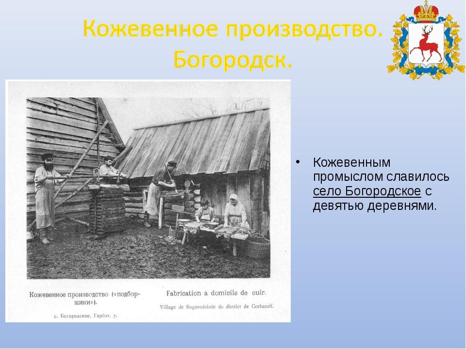 Кожевенным промыслом славилось село Богородскоес девятью деревнями.