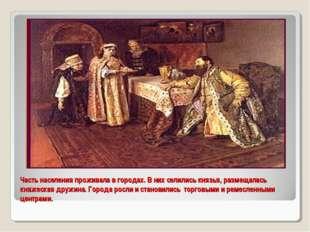 Часть населения проживала в городах. В них селились князья, размещалась княже