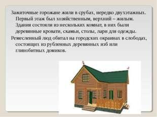 Зажиточные горожане жили в срубах, нередко двухэтажных. Первый этаж был хозяй