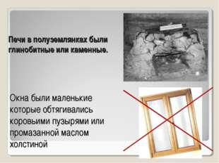 Печи в полуземлянках были глинобитные или каменные. Окна были маленькие котор