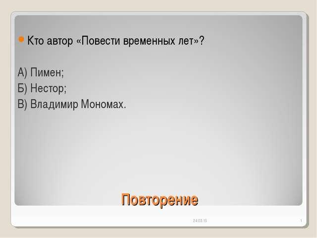* * Повторение Кто автор «Повести временных лет»? А) Пимен; Б) Нестор; В) Вла...