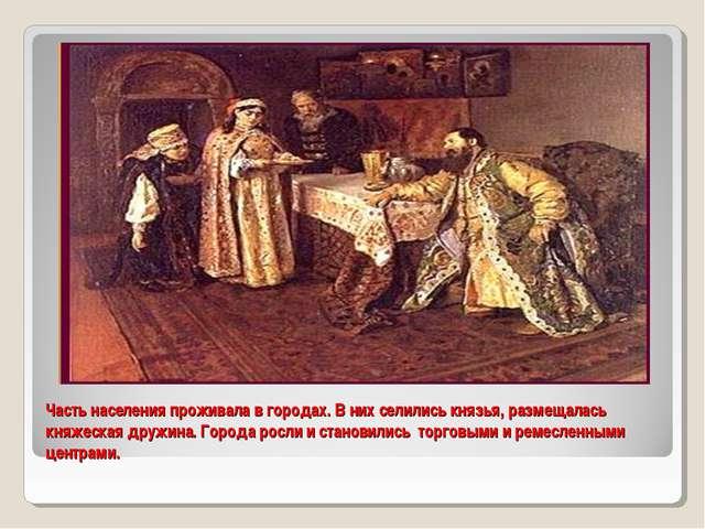 Часть населения проживала в городах. В них селились князья, размещалась княже...