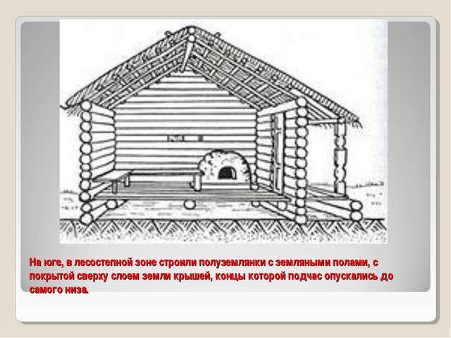 На юге, в лесостепной зоне строили полуземлянки с земляными полами, с покрыто...