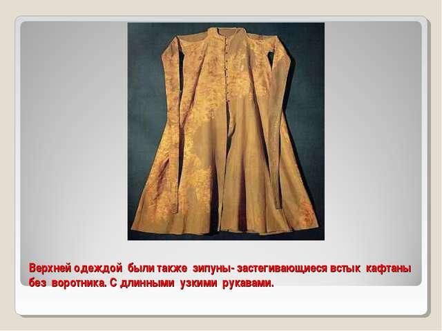 Верхней одеждой были также зипуны- застегивающиеся встык кафтаны без воротник...