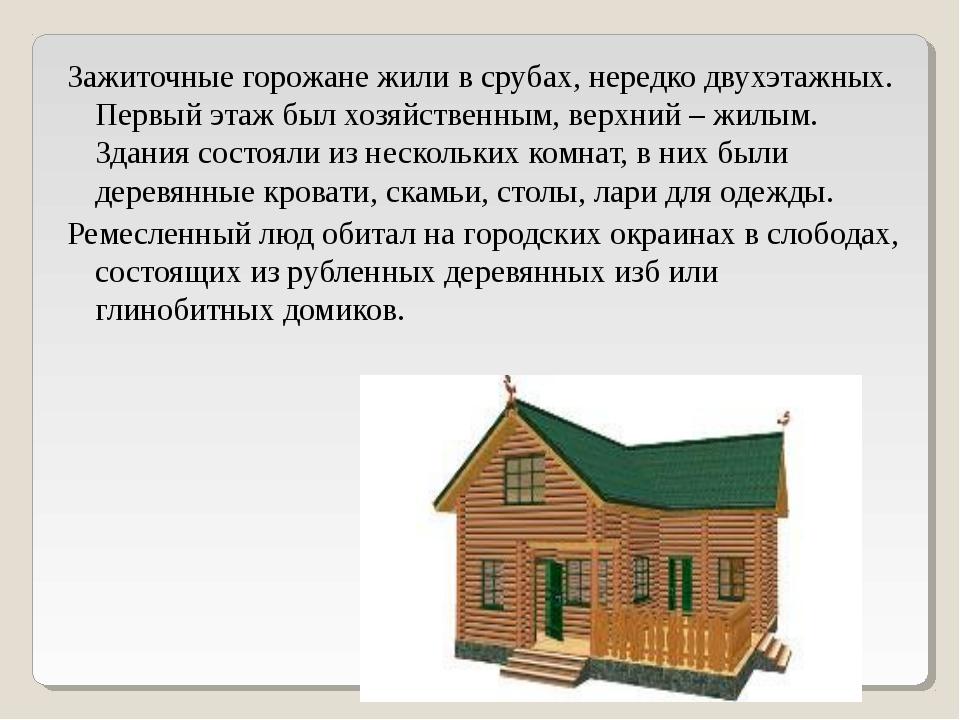 Зажиточные горожане жили в срубах, нередко двухэтажных. Первый этаж был хозяй...