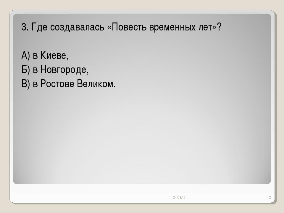 * * 3. Где создавалась «Повесть временных лет»? А) в Киеве, Б) в Новгороде, В...