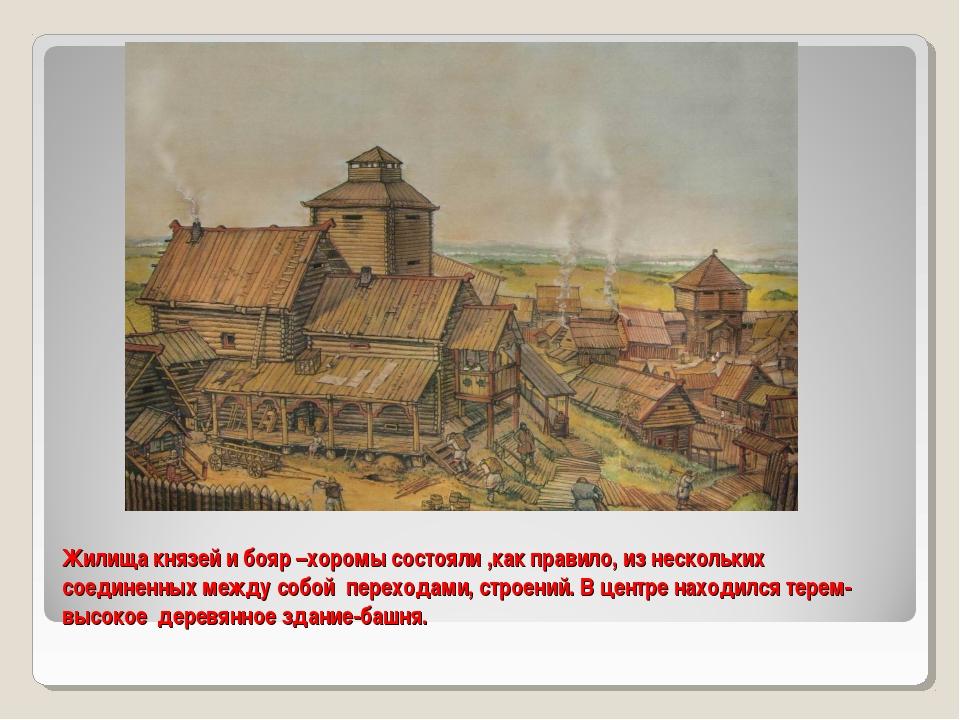 Жилища князей и бояр –хоромы состояли ,как правило, из нескольких соединенных...