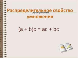 (a + b)c = ac + bc