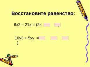Восстановите равенство: 6х2 – 21х = (2х + ) 10у3 + 5ху = ( + )