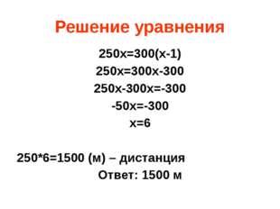 Решение уравнения 250х=300(х-1) 250х=300х-300 250х-300х=-300 -50х=-300 х=6 25
