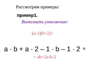 Рассмотрим примеры: Выполнить умножение: (a-1)(b+2)= а · b + а · 2 – 1 · b –