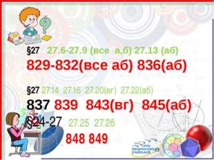 §27 27.6-27.9 (все а,б) 27.13 (аб) 829-832(все аб) 836(аб) §27 27.14 27.16 27