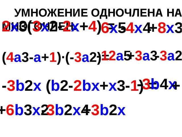 УМНОЖЕНИЕ ОДНОЧЛЕНА НА МНОГОЧЛЕН. 2x3(3x2-2x+4) = 6x5 -4x4 +8x3 (4a3-a+1)∙(-...