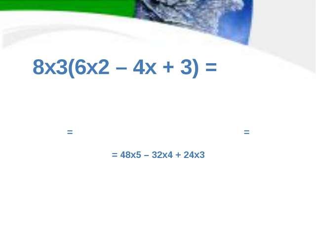 = = = 48x5 – 32x4 + 24x3 8x3(6x2 – 4x + 3) =
