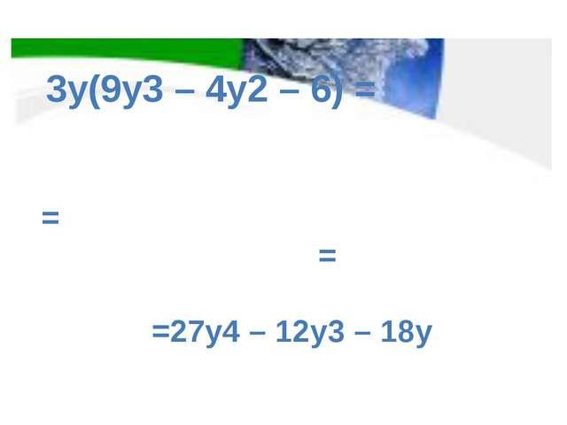 = = =27y4 – 12y3 – 18y 3y(9y3 – 4y2 – 6) =
