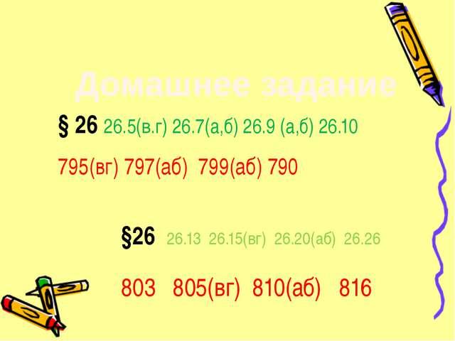 Домашнее задание § 26 26.5(в.г) 26.7(а,б) 26.9 (а,б) 26.10 795(вг) 797(аб) 79...