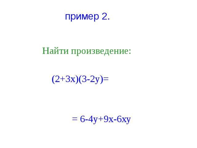 пример 2. Найти произведение: (2+3х)(3-2у)= = 6-4у+9х-6ху