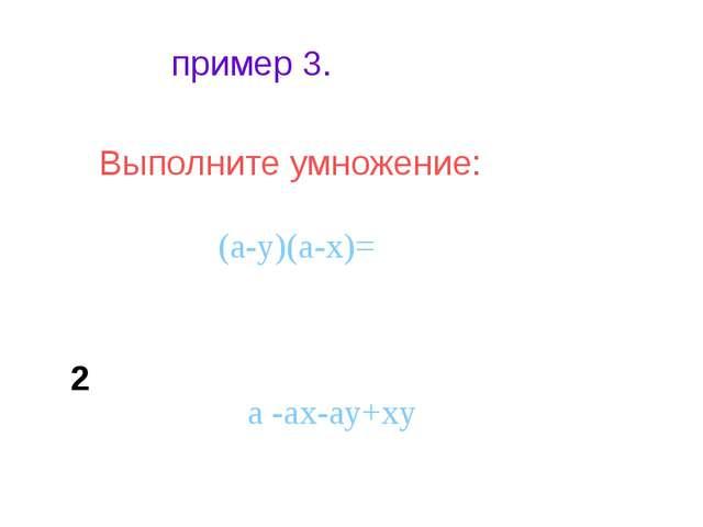 пример 3. Выполните умножение: (a-y)(a-x)= a -ax-ay+xy 2