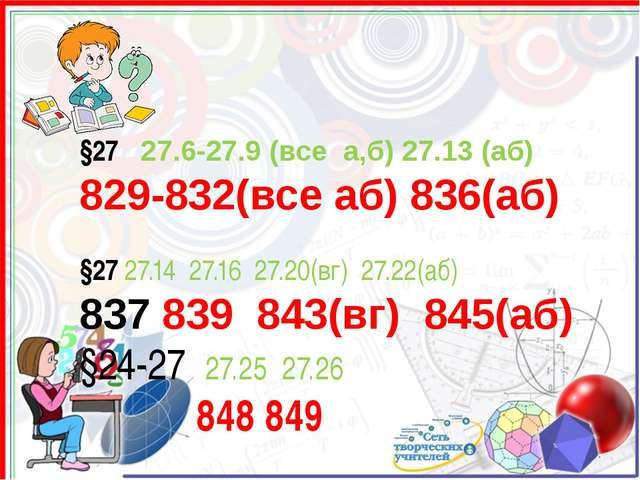 §27 27.6-27.9 (все а,б) 27.13 (аб) 829-832(все аб) 836(аб) §27 27.14 27.16 27...