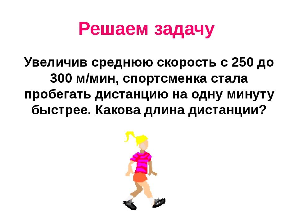 Решаем задачу Увеличив среднюю скорость с 250 до 300 м/мин, спортсменка стала...