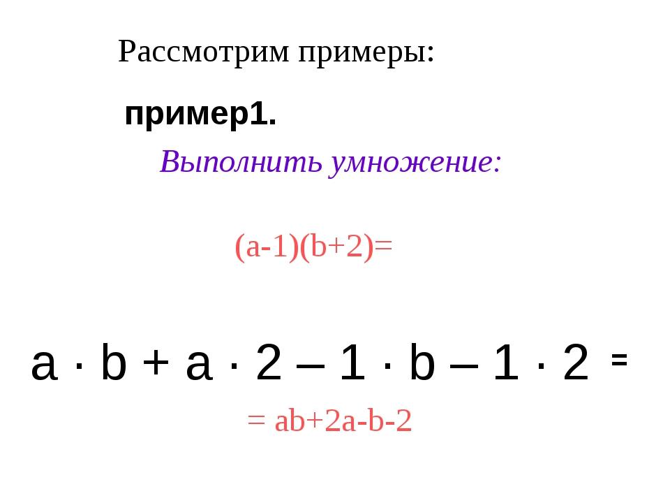 Рассмотрим примеры: Выполнить умножение: (a-1)(b+2)= а · b + а · 2 – 1 · b –...