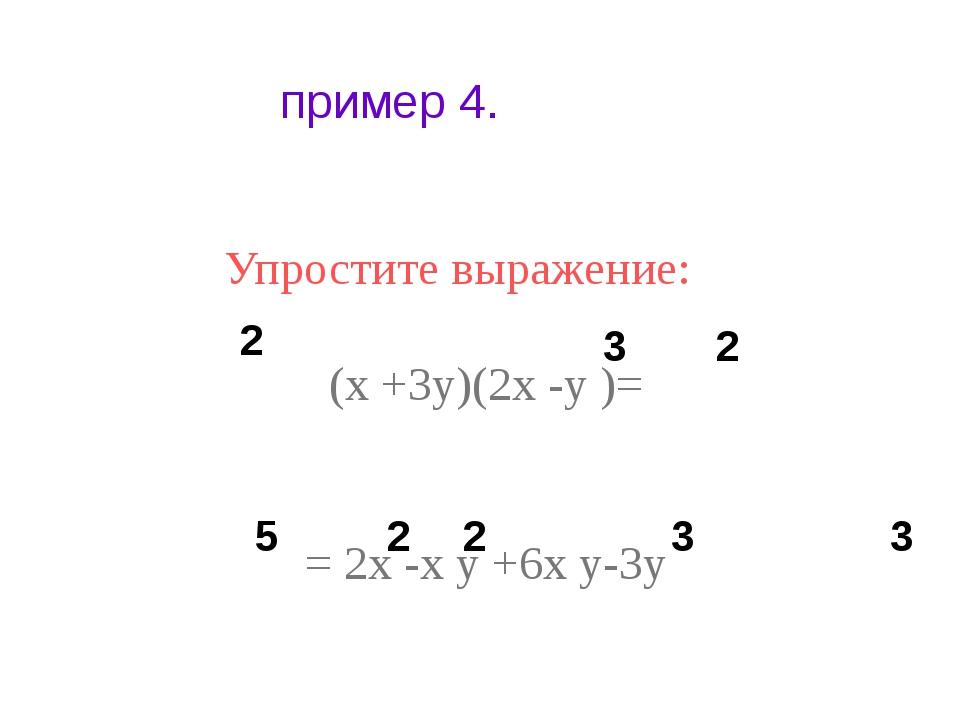 пример 4. Упростите выражение: (х +3у)(2х -у )= = 2х -х у +6х у-3у 2 3 2 5 2...