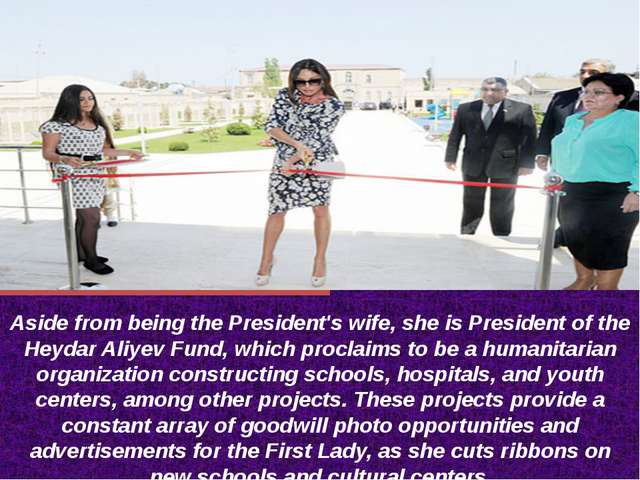Aside from being the President's wife, she is President of the Heydar Aliyev...