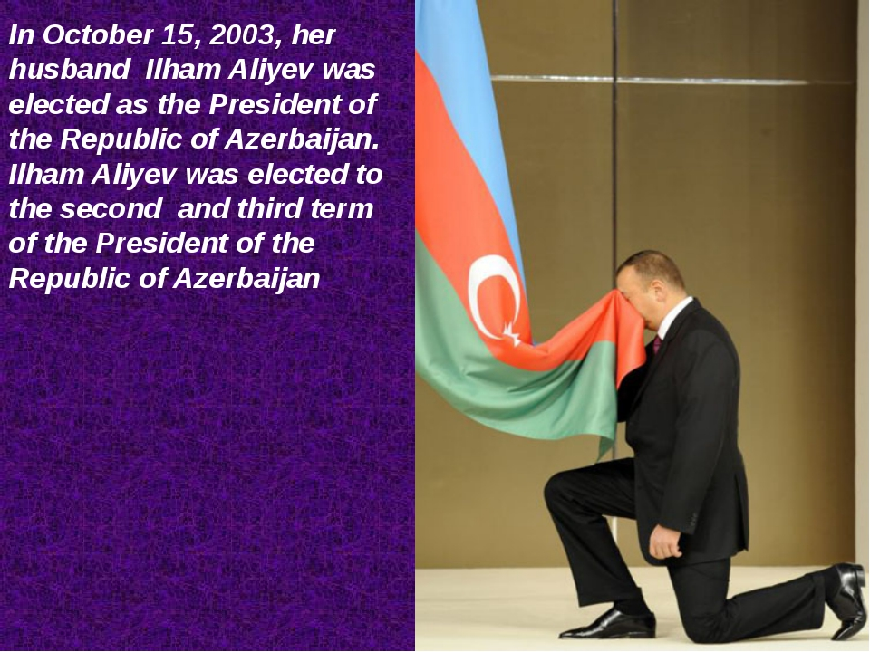 In October 15, 2003, her husband Ilham Aliyev was elected as the President of...