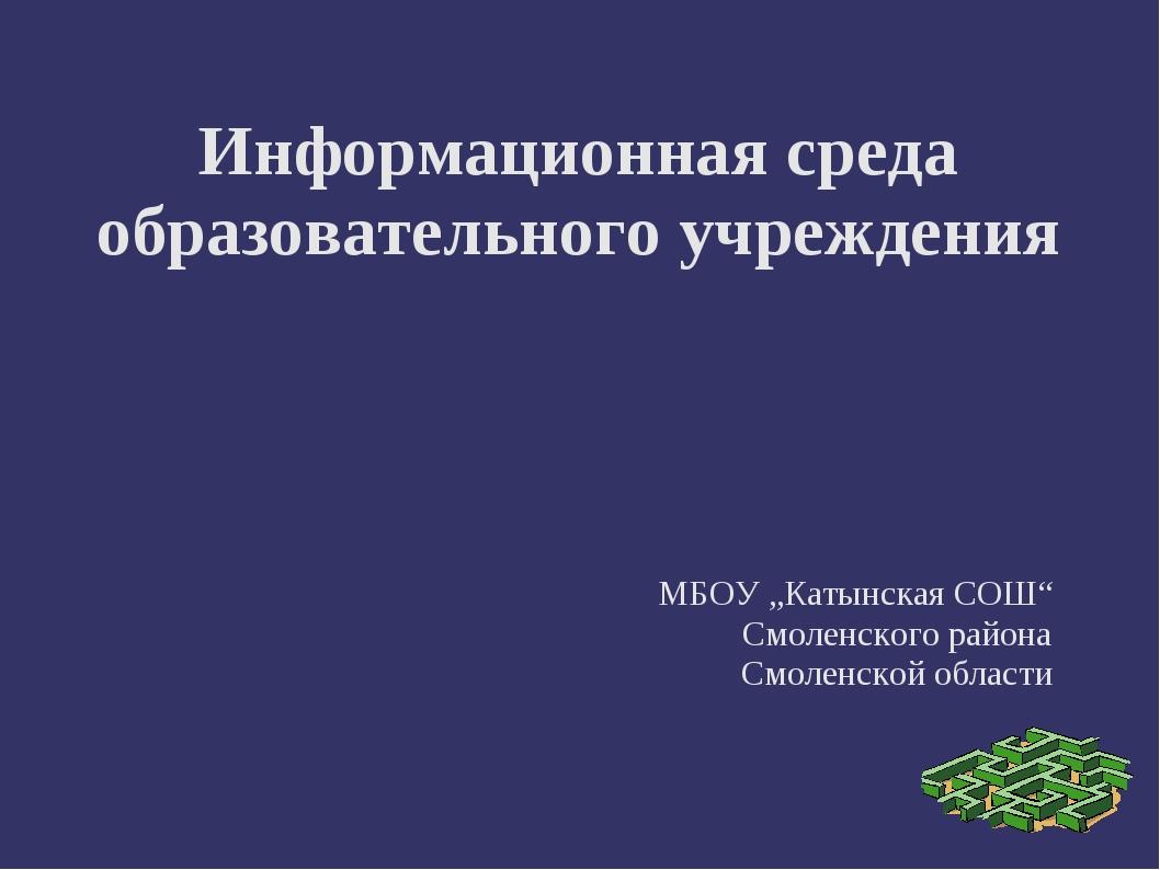 """Информационная среда образовательного учреждения МБОУ """"Катынская СОШ"""" Смоленс..."""