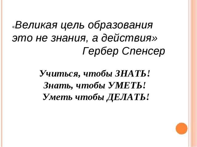 «Великая цель образования это не знания, а действия» Гербер Спенсер Учиться,...