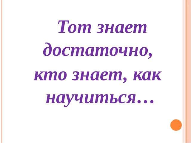 Тот знает достаточно, кто знает, как научиться… .