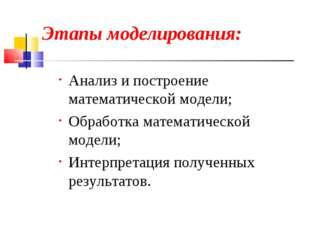 Этапы моделирования: Анализ и построение математической модели; Обработка мат