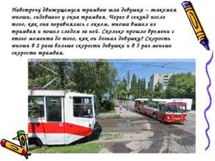 Навстречу движущемуся трамваю шла девушка – знакомая юноши, сидевшего у окна