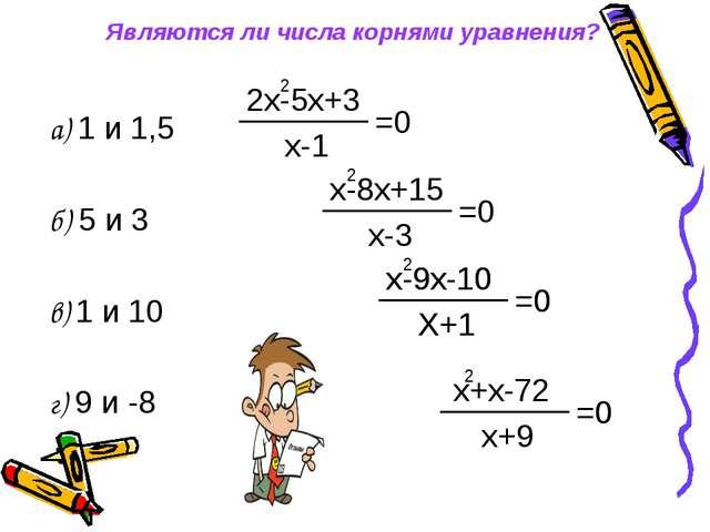 Являются ли числа корнями уравнения? а) 1 и 1,5 б) 5 и 3 в) 1 и 10 г) 9 и -8