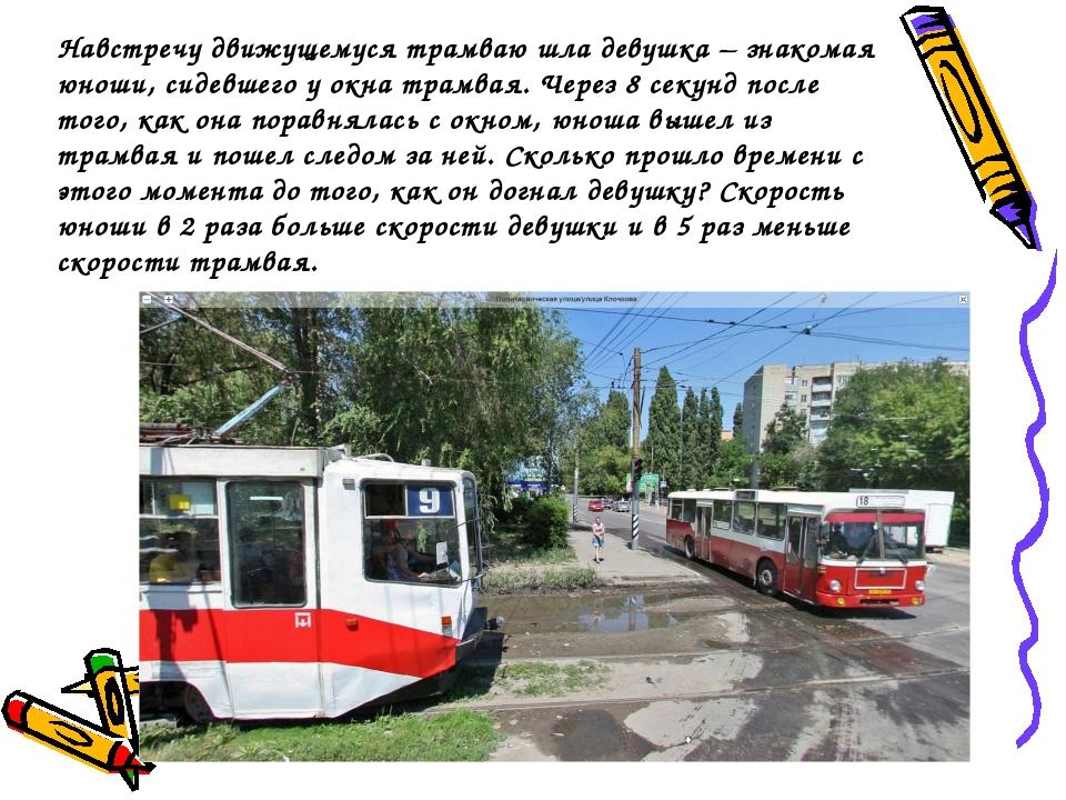 Навстречу движущемуся трамваю шла девушка – знакомая юноши, сидевшего у окна...