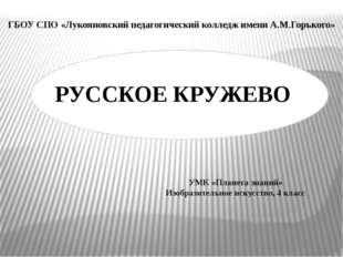 РУССКОЕ КРУЖЕВО ГБОУ СПО «Лукояновский педагогический колледж имени А.М.Горь